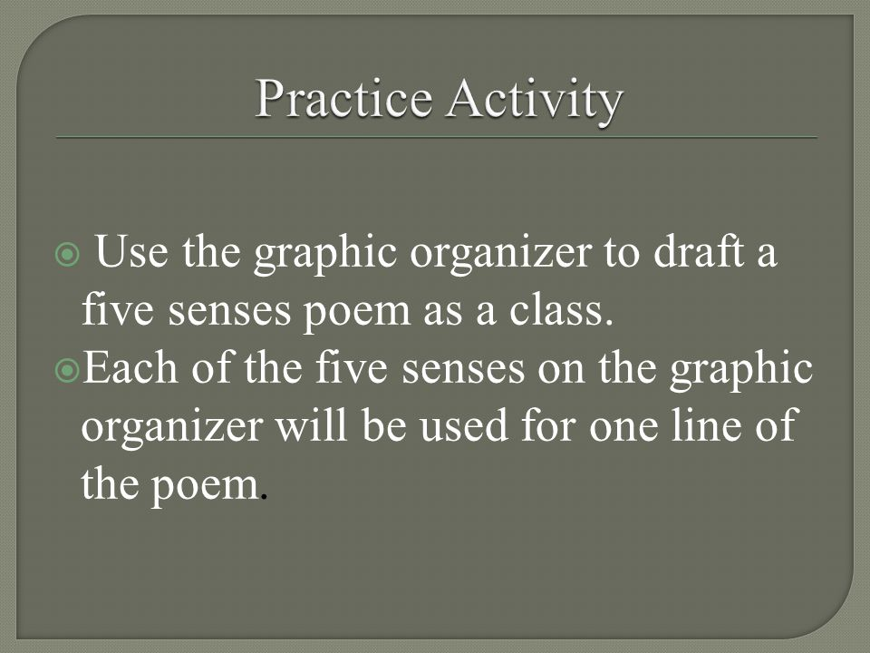  Use the graphic organizer to draft a five senses poem as a class.  Each of the five senses on the graphic organizer will be used for one line of th