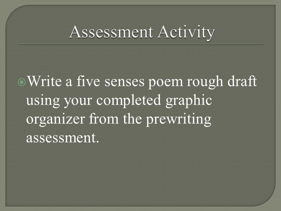  Write a five senses poem rough draft using your completed graphic organizer from the prewriting assessment.