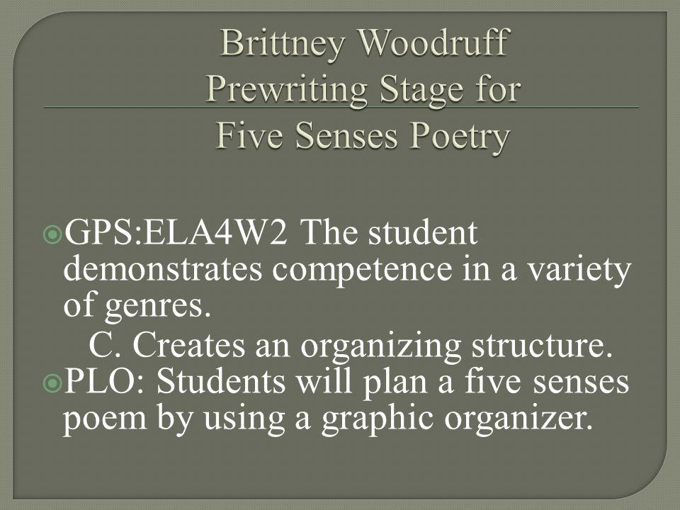  GPS:ELA4W2 The student demonstrates competence in a variety of genres. C. Creates an organizing structure.  PLO: Students will plan a five senses p
