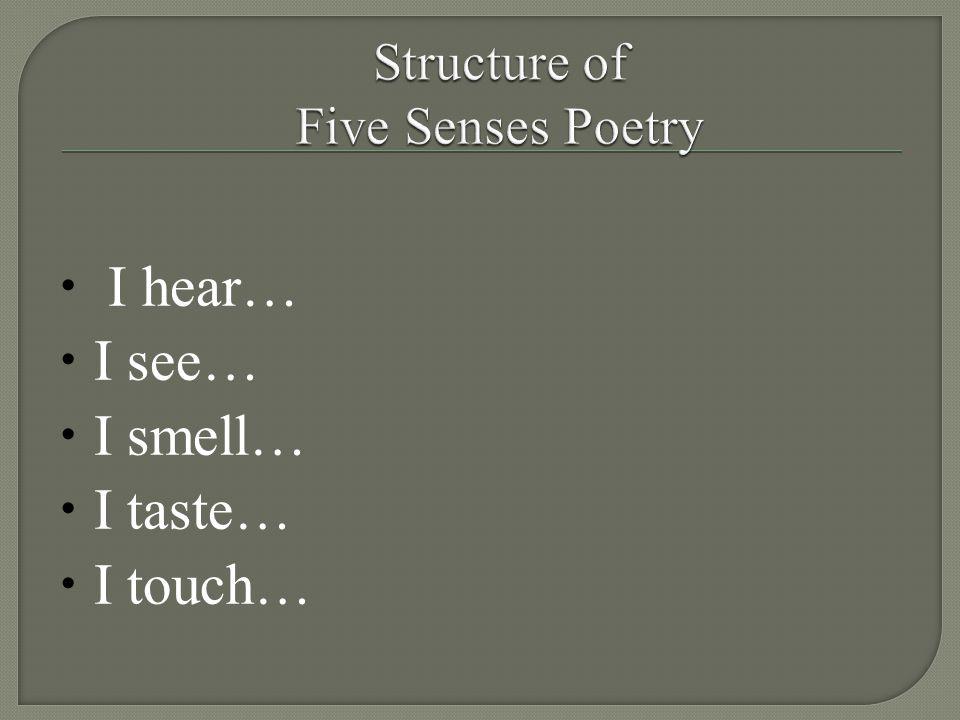  I hear…  I see…  I smell…  I taste…  I touch…