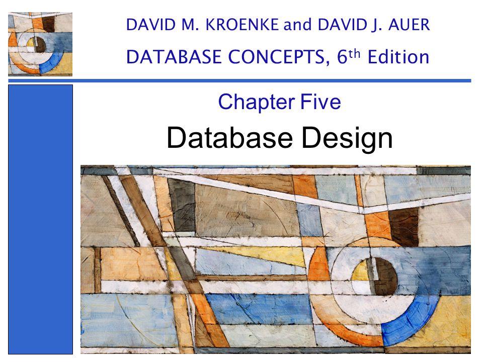 Database Design Chapter Five DAVID M. KROENKE and DAVID J. AUER DATABASE CONCEPTS, 6 th Edition