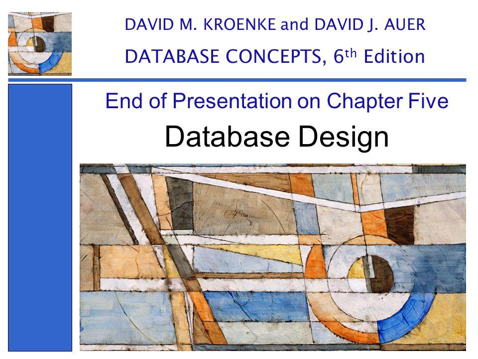 Database Design End of Presentation on Chapter Five DAVID M. KROENKE and DAVID J. AUER DATABASE CONCEPTS, 6 th Edition