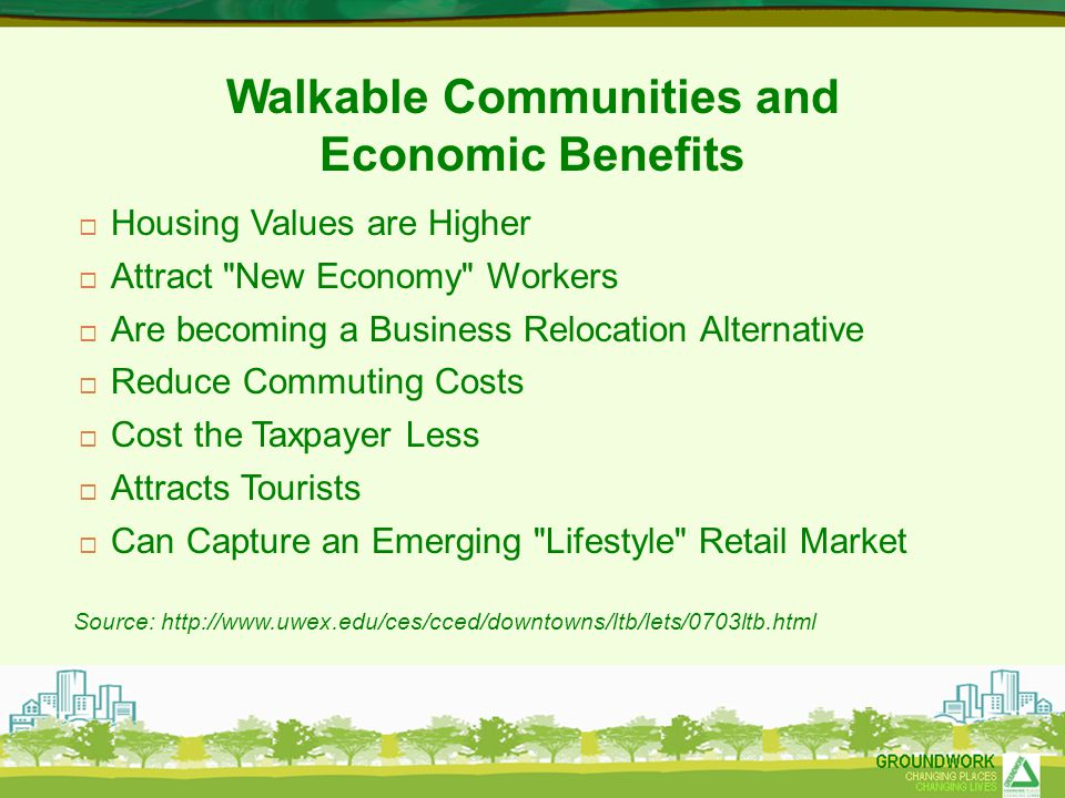 Walkable Communities and Economic Benefits  Housing Values are Higher  Attract New Economy Workers  Are becoming a Business Relocation Alternative  Reduce Commuting Costs  Cost the Taxpayer Less  Attracts Tourists  Can Capture an Emerging Lifestyle Retail Market Source: http://www.uwex.edu/ces/cced/downtowns/ltb/lets/0703ltb.html