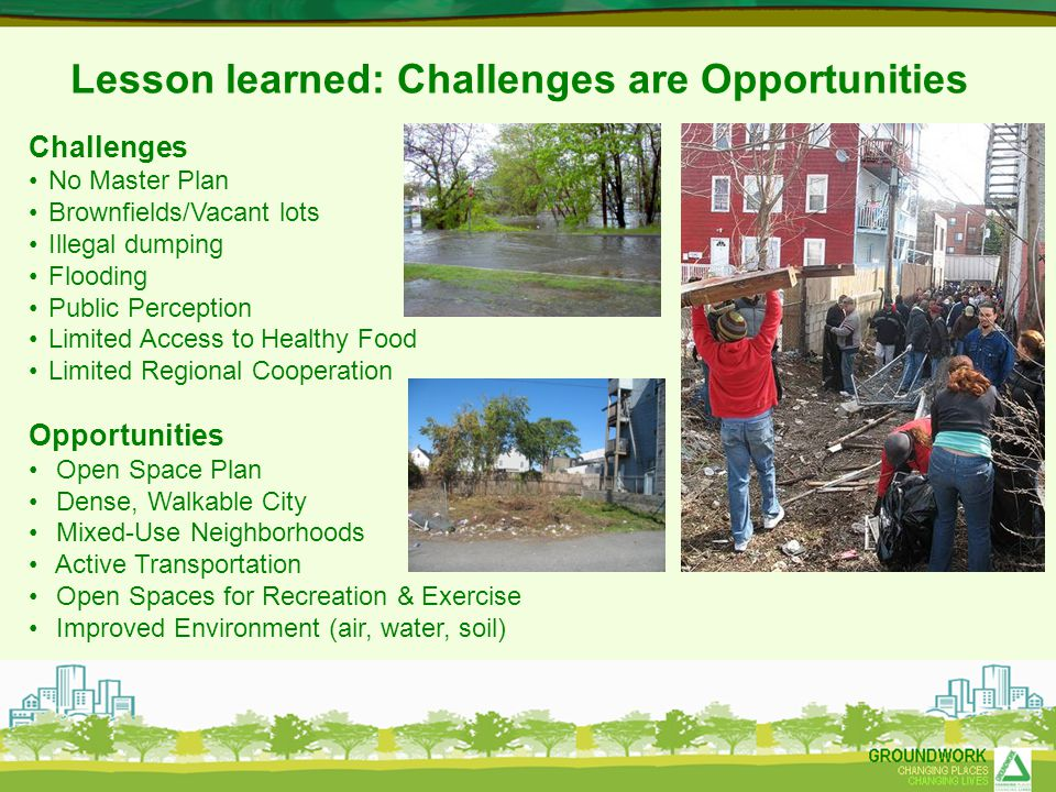 Lesson learned: Challenges are Opportunities Challenges No Master Plan Brownfields/Vacant lots Illegal dumping Flooding Public Perception Limited Acce