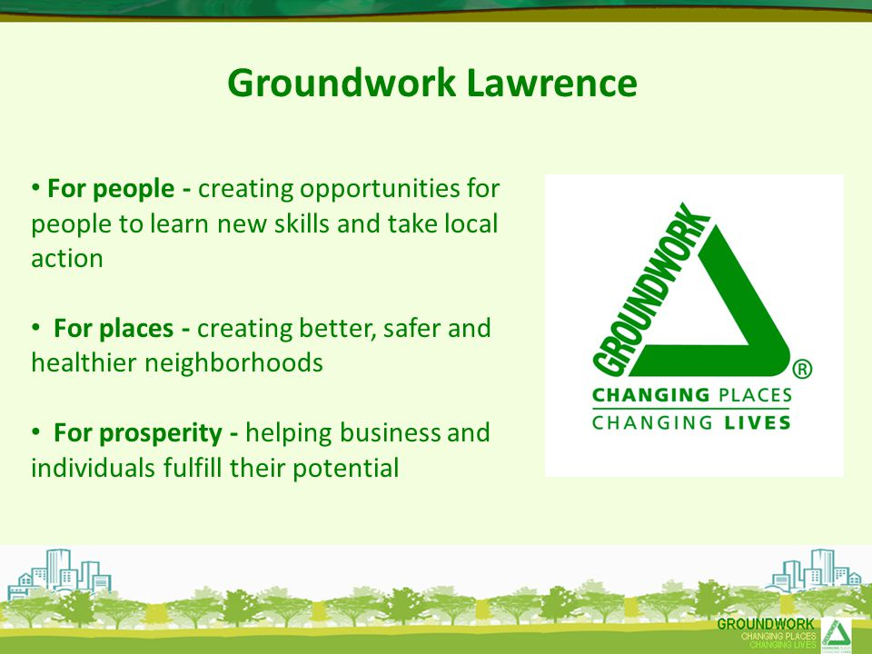 Groundwork Lawrence For people - creating opportunities for people to learn new skills and take local action For places - creating better, safer and healthier neighborhoods For prosperity - helping business and individuals fulfill their potential