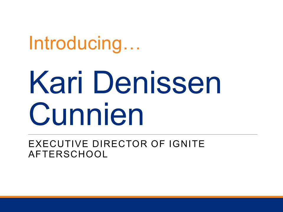 Kari Denissen Cunnien EXECUTIVE DIRECTOR OF IGNITE AFTERSCHOOL Introducing…