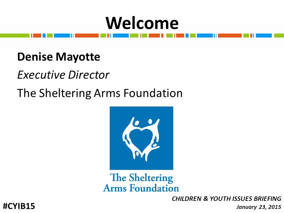 Welcome Denise Mayotte Executive Director The Sheltering Arms Foundation CHILDREN & YOUTH ISSUES BRIEFING January 23, 2015 #CYIB15