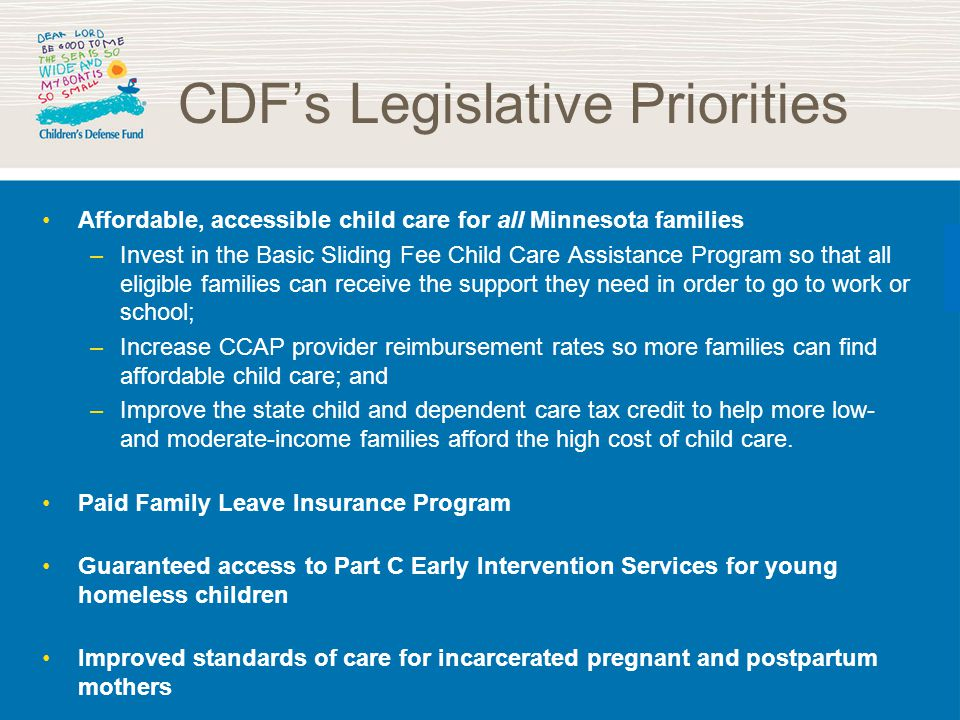 CDF's Legislative Priorities Affordable, accessible child care for all Minnesota families –Invest in the Basic Sliding Fee Child Care Assistance Program so that all eligible families can receive the support they need in order to go to work or school; –Increase CCAP provider reimbursement rates so more families can find affordable child care; and –Improve the state child and dependent care tax credit to help more low- and moderate-income families afford the high cost of child care.