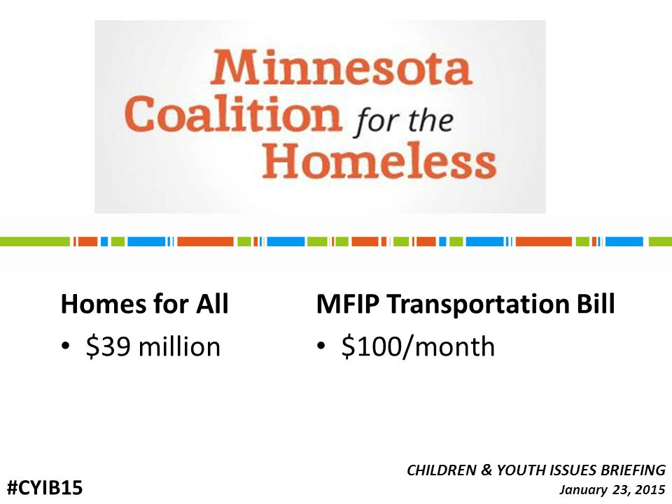 Homes for All $39 million CHILDREN & YOUTH ISSUES BRIEFING January 23, 2015 #CYIB15 MFIP Transportation Bill $100/month