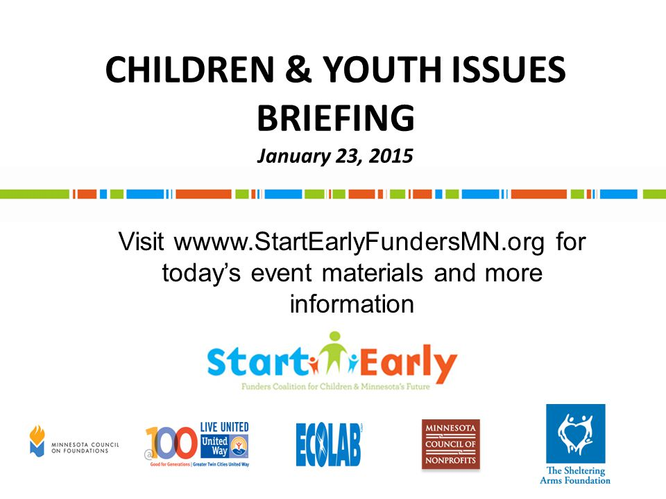 CHILDREN & YOUTH ISSUES BRIEFING January 23, 2015 Visit wwww.StartEarlyFundersMN.org for today's event materials and more information