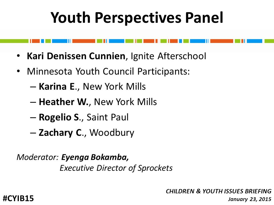 Youth Perspectives Panel Kari Denissen Cunnien, Ignite Afterschool Minnesota Youth Council Participants: – Karina E., New York Mills – Heather W., New York Mills – Rogelio S., Saint Paul – Zachary C., Woodbury CHILDREN & YOUTH ISSUES BRIEFING January 23, 2015 #CYIB15 Moderator: Eyenga Bokamba, Executive Director of Sprockets