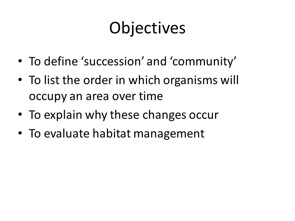 Objectives To define 'succession' and 'community' To list the order in which organisms will occupy an area over time To explain why these changes occur To evaluate habitat management