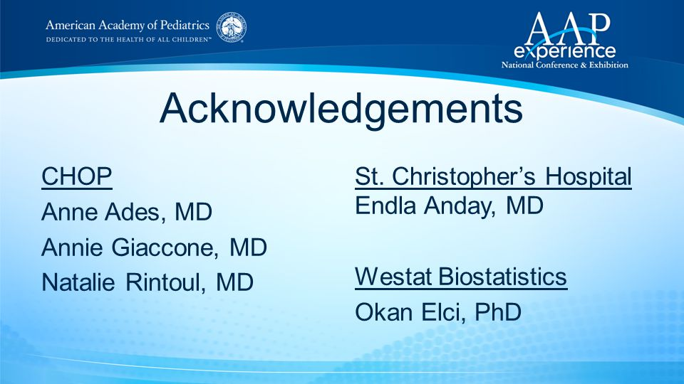 Acknowledgements CHOP Anne Ades, MD Annie Giaccone, MD Natalie Rintoul, MD St. Christopher's Hospital Endla Anday, MD Westat Biostatistics Okan Elci,