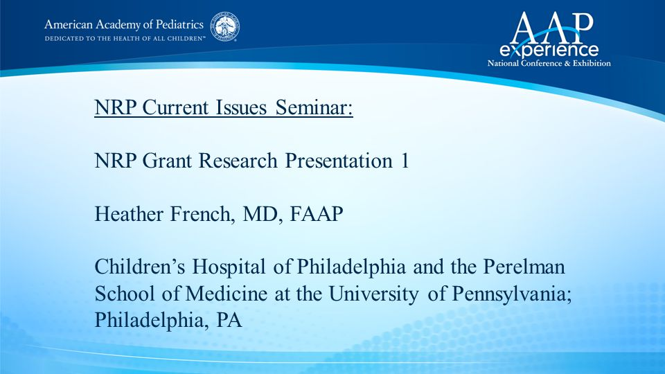 NRP Current Issues Seminar: NRP Grant Research Presentation 1 Heather French, MD, FAAP Children's Hospital of Philadelphia and the Perelman School of Medicine at the University of Pennsylvania; Philadelphia, PA