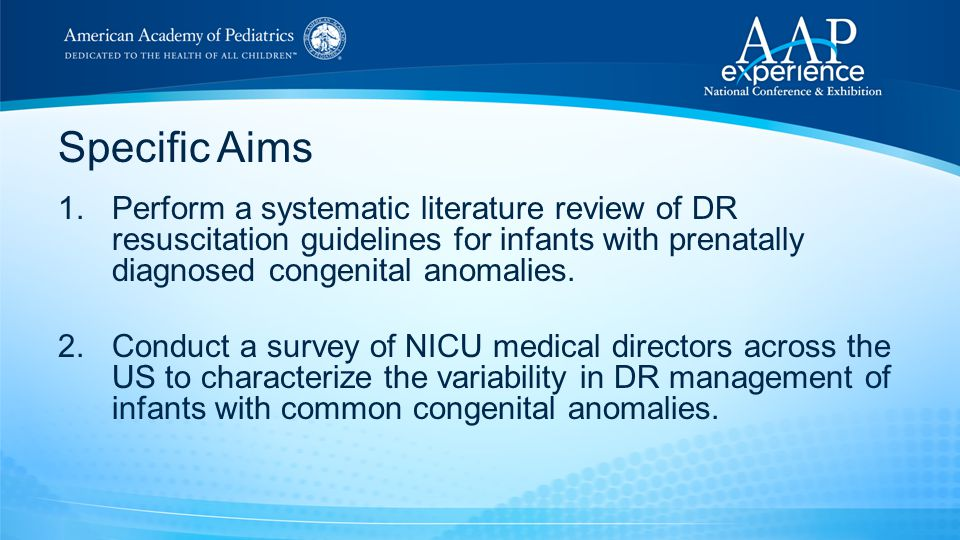 Specific Aims 1.Perform a systematic literature review of DR resuscitation guidelines for infants with prenatally diagnosed congenital anomalies. 2.Co