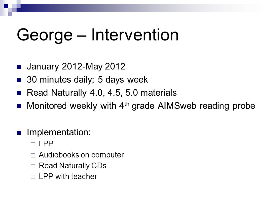 George – Intervention January 2012-May 2012 30 minutes daily; 5 days week Read Naturally 4.0, 4.5, 5.0 materials Monitored weekly with 4 th grade AIMSweb reading probe Implementation:  LPP  Audiobooks on computer  Read Naturally CDs  LPP with teacher