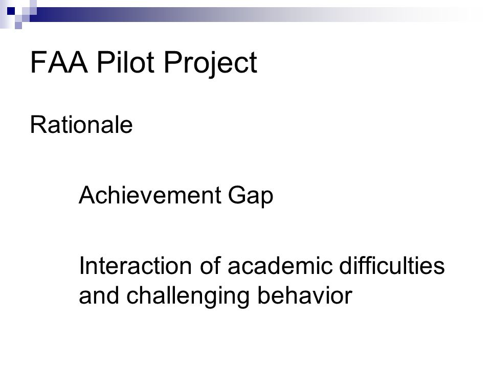 FAA Pilot Project Rationale Achievement Gap Interaction of academic difficulties and challenging behavior