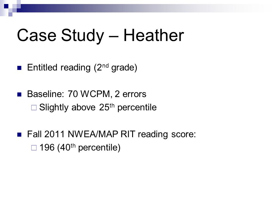 Case Study – Heather Entitled reading (2 nd grade) Baseline: 70 WCPM, 2 errors  Slightly above 25 th percentile Fall 2011 NWEA/MAP RIT reading score:  196 (40 th percentile)