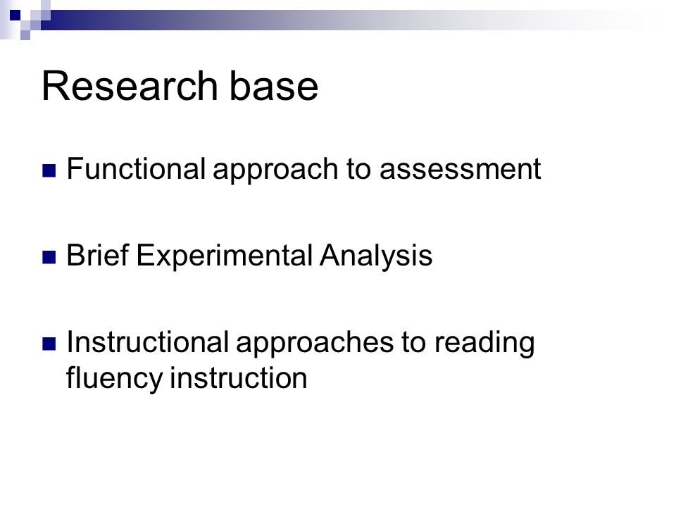 Research base Functional approach to assessment Brief Experimental Analysis Instructional approaches to reading fluency instruction
