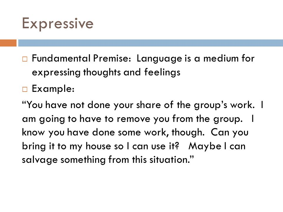 "Expressive  Fundamental Premise: Language is a medium for expressing thoughts and feelings  Example: ""You have not done your share of the group's wo"