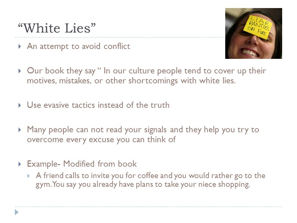  An attempt to avoid conflict  Our book they say In our culture people tend to cover up their motives, mistakes, or other shortcomings with white lies.