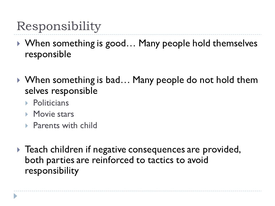 Responsibility  When something is good… Many people hold themselves responsible  When something is bad… Many people do not hold them selves responsible  Politicians  Movie stars  Parents with child  Teach children if negative consequences are provided, both parties are reinforced to tactics to avoid responsibility