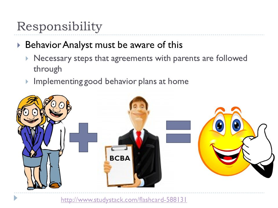 Responsibility  Behavior Analyst must be aware of this  Necessary steps that agreements with parents are followed through  Implementing good behavior plans at home BCBA http://www.studystack.com/flashcard-588131