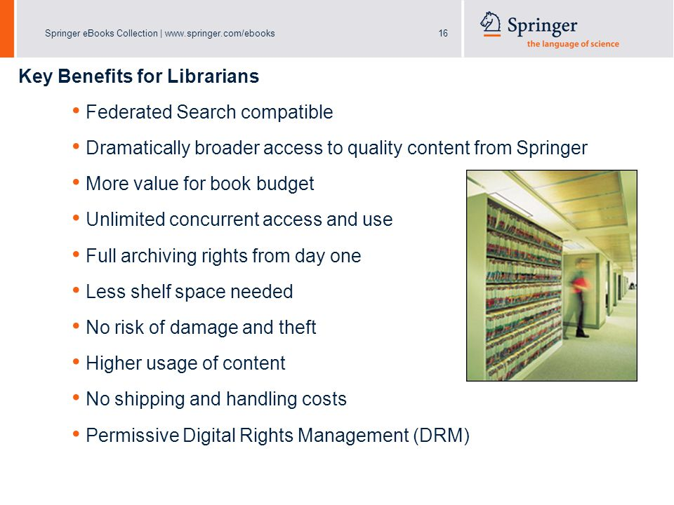 Springer eBooks Collection | www.springer.com/ebooks16 Key Benefits for Librarians Federated Search compatible Dramatically broader access to quality content from Springer More value for book budget Unlimited concurrent access and use Full archiving rights from day one Less shelf space needed No risk of damage and theft Higher usage of content No shipping and handling costs Permissive Digital Rights Management (DRM)
