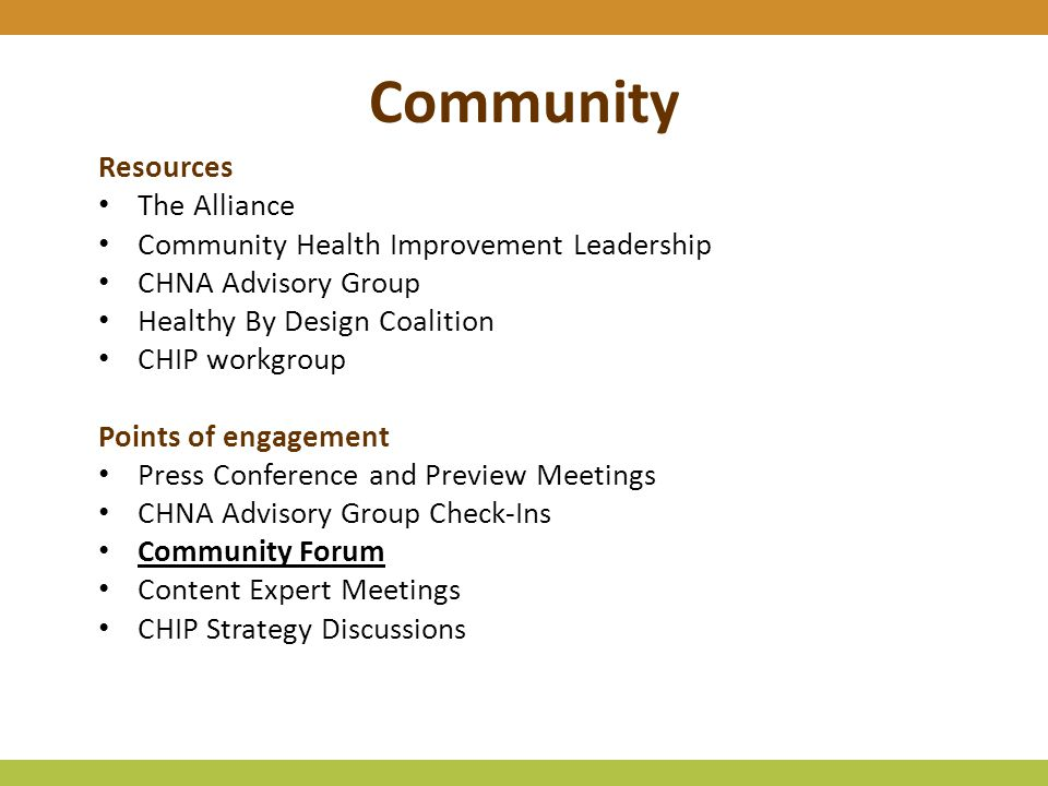 Community Resources The Alliance Community Health Improvement Leadership CHNA Advisory Group Healthy By Design Coalition CHIP workgroup Points of engagement Press Conference and Preview Meetings CHNA Advisory Group Check-Ins Community Forum Content Expert Meetings CHIP Strategy Discussions