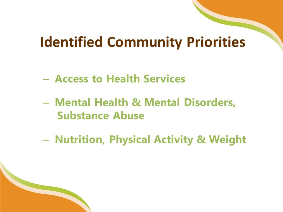 Identified Community Priorities – Access to Health Services – Mental Health & Mental Disorders, Substance Abuse – Nutrition, Physical Activity & Weight