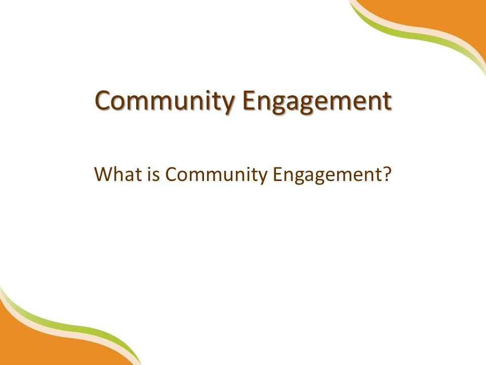 Community Engagement What is Community Engagement?