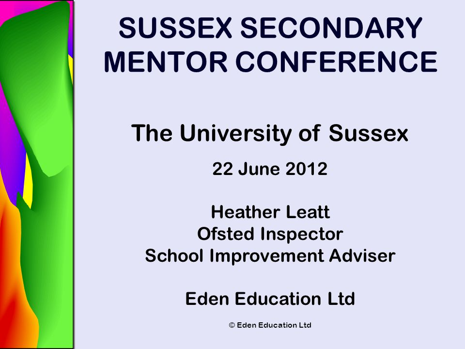 © Eden Education Ltd SUSSEX SECONDARY MENTOR CONFERENCE The University of Sussex 22 June 2012 Heather Leatt Ofsted Inspector School Improvement Advise