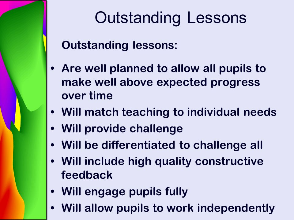 Outstanding Lessons Outstanding lessons: Are well planned to allow all pupils to make well above expected progress over time Will match teaching to in