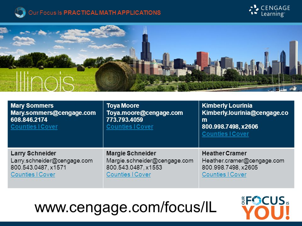 Our Focus Is PRACTICAL MATH APPLICATIONS www.cengage.com/focus/IL Mary Sommers Mary.sommers@cengage.com 608.846.2174 Counties I Cover Toya Moore Toya.moore@cengage.com 773.793.4059 Counties I Cover Kimberly Lourinia Kimberly.lourinia@cengage.co m 800.998.7498, x2606 Counties I Cover Larry Schneider Larry.schneider@cengage.com 800.543.0487, x1571 Counties I Cover Margie Schneider Margie.schneider@cengage.com 800.543.0487, x1553 Counties I Cover Heather Cramer Heather.cramer@cengage.com 800.998.7498, x2605 Counties I Cover