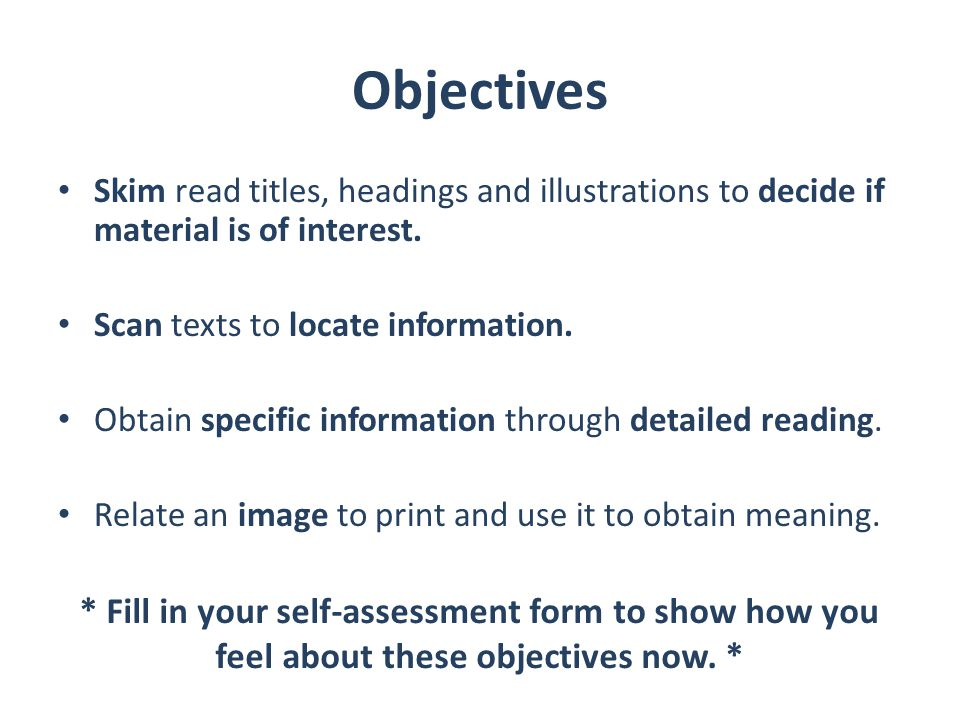 Objectives Skim read titles, headings and illustrations to decide if material is of interest. Scan texts to locate information. Obtain specific inform