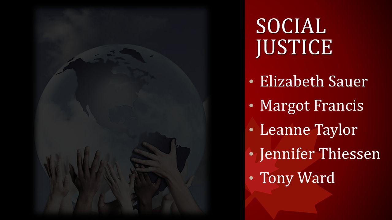 SOCIAL JUSTICE Elizabeth Sauer Margot Francis Leanne Taylor Jennifer Thiessen Tony Ward