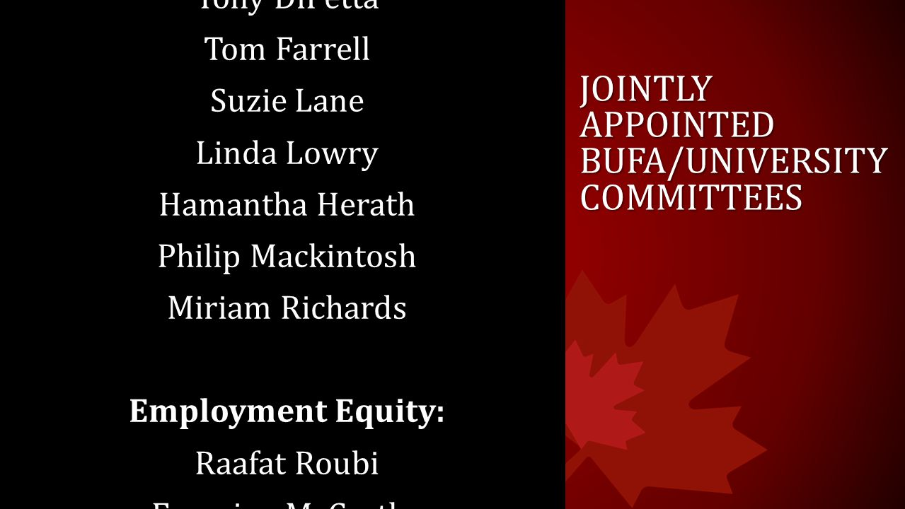 JOINTLY APPOINTED BUFA/UNIVERSITY COMMITTEES Academic Leaves: Tony DiPetta Tom Farrell Suzie Lane Linda Lowry Hamantha Herath Philip Mackintosh Miriam Richards Employment Equity: Raafat Roubi Francine McCarthy Tom O'Neil Rebecca Raby Ana Sanchez Francine Vachon Dolana Mogadime