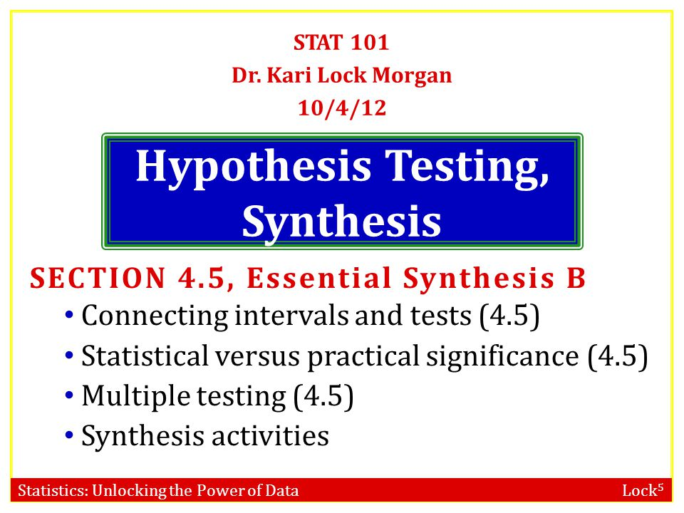 Statistics: Unlocking the Power of Data Lock 5 Hypothesis Testing, Synthesis STAT 101 Dr. Kari Lock Morgan 10/4/12 SECTION 4.5, Essential Synthesis B