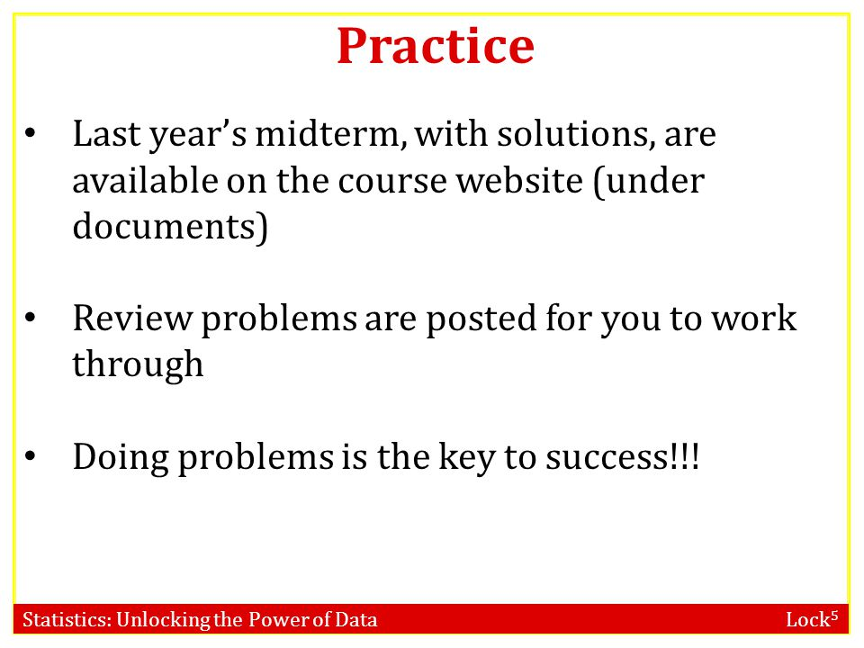 Statistics: Unlocking the Power of Data Lock 5 Last year's midterm, with solutions, are available on the course website (under documents) Review probl