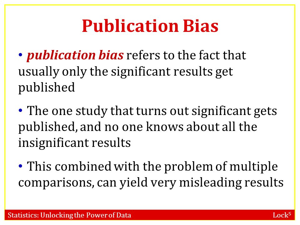 Statistics: Unlocking the Power of Data Lock 5 Publication Bias publication bias refers to the fact that usually only the significant results get publ