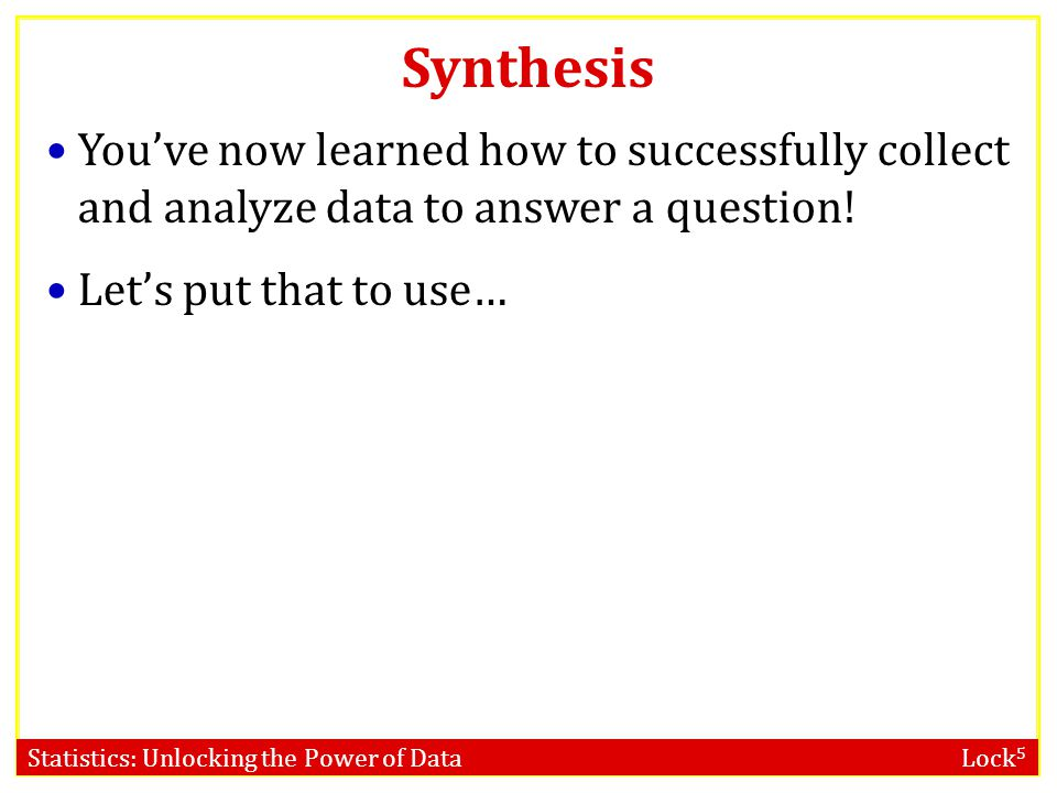 Statistics: Unlocking the Power of Data Lock 5 Synthesis You've now learned how to successfully collect and analyze data to answer a question! Let's p