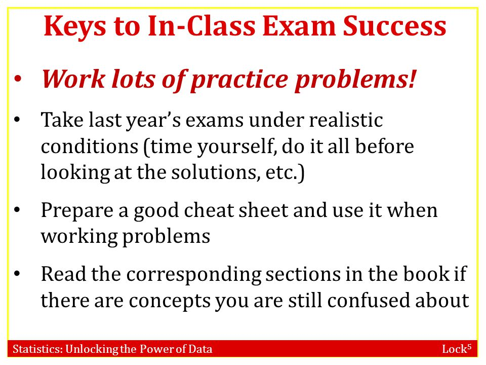 Statistics: Unlocking the Power of Data Lock 5 Work lots of practice problems! Take last year's exams under realistic conditions (time yourself, do it