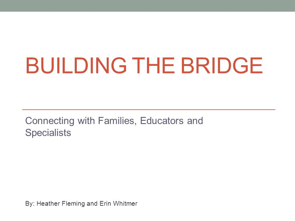BUILDING THE BRIDGE Connecting with Families, Educators and Specialists By: Heather Fleming and Erin Whitmer