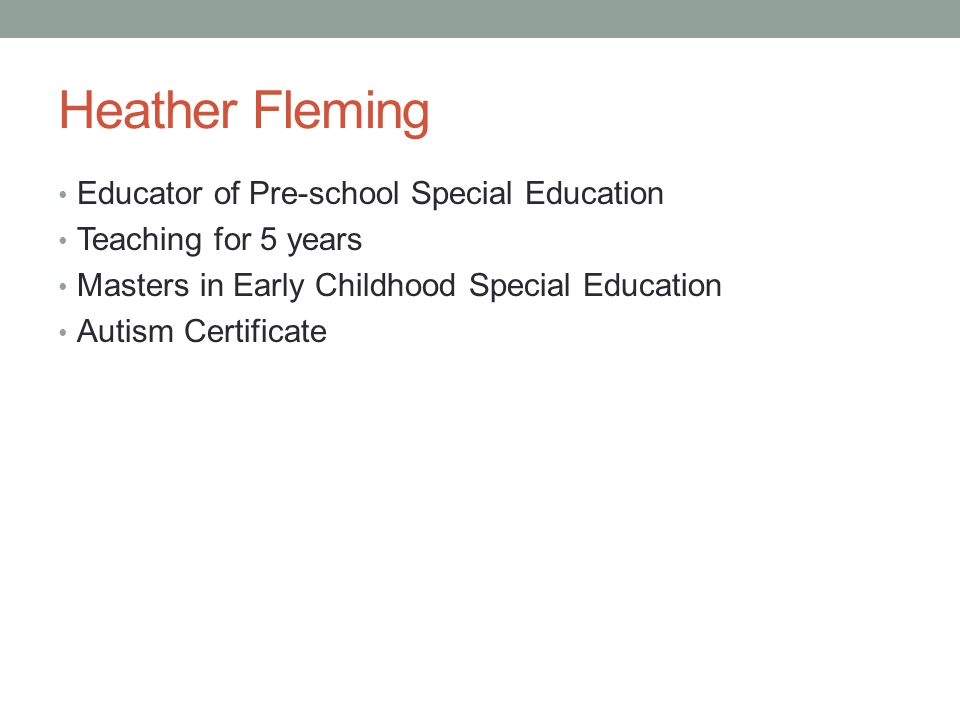 Heather Fleming Educator of Pre-school Special Education Teaching for 5 years Masters in Early Childhood Special Education Autism Certificate