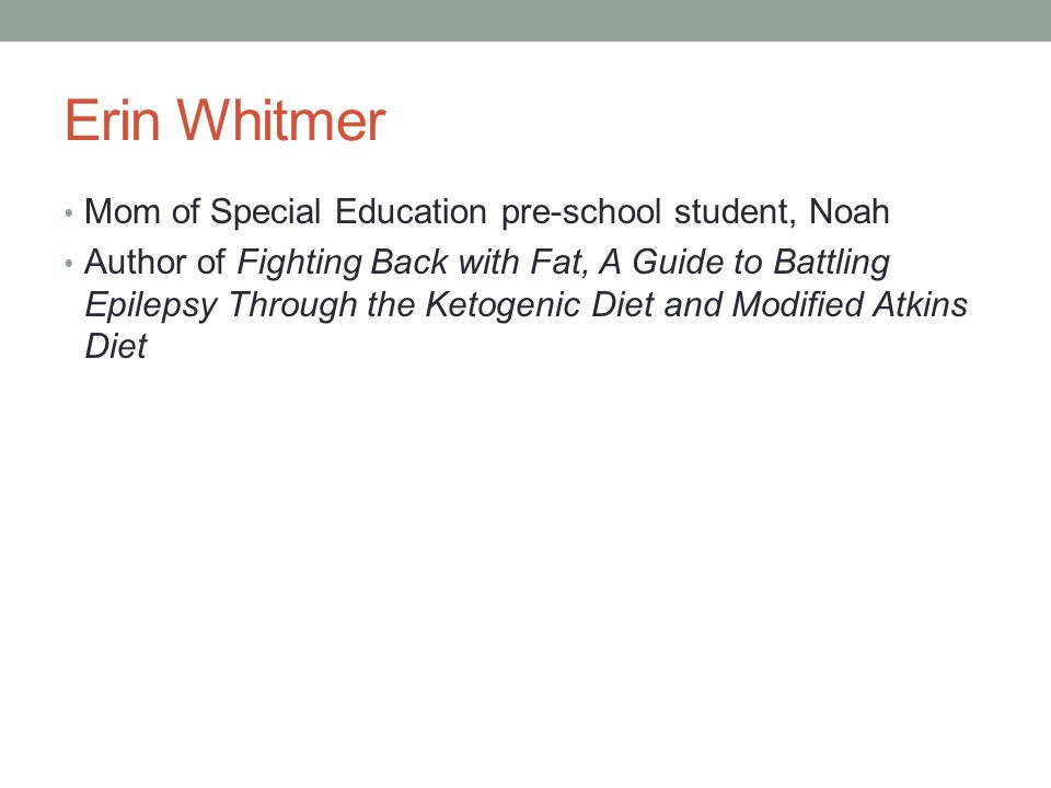 Erin Whitmer Mom of Special Education pre-school student, Noah Author of Fighting Back with Fat, A Guide to Battling Epilepsy Through the Ketogenic Diet and Modified Atkins Diet