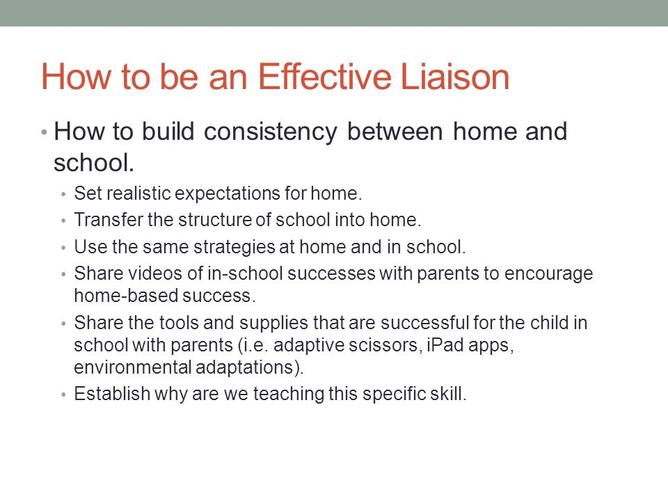 How to be an Effective Liaison How to build consistency between home and school.