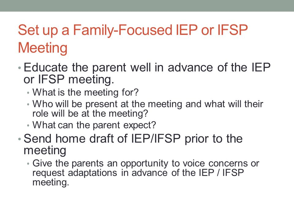 Run a Family-Focused IEP or IFSP Meeting Environmental Set-Up of the meeting Determine where the parent will be the most comfortable sitting.