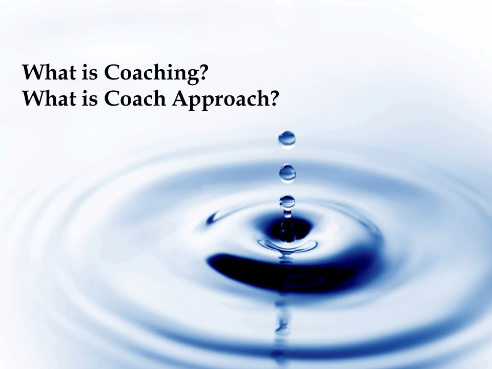 What is Coaching What is Coach Approach