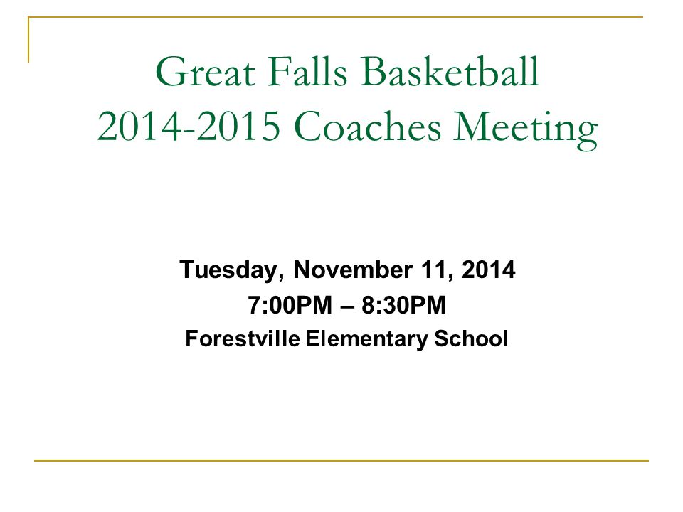 Great Falls Basketball 2014-2015 Coaches Meeting Tuesday, November 11, 2014 7:00PM – 8:30PM Forestville Elementary School