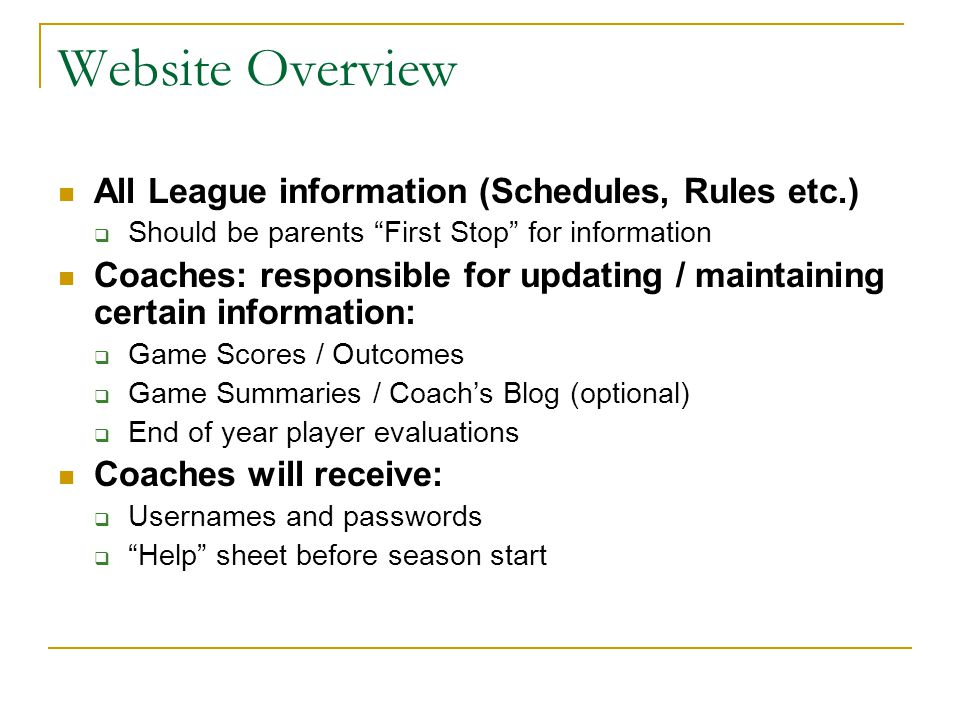 Website Overview All League information (Schedules, Rules etc.)  Should be parents First Stop for information Coaches: responsible for updating / maintaining certain information:  Game Scores / Outcomes  Game Summaries / Coach's Blog (optional)  End of year player evaluations Coaches will receive:  Usernames and passwords  Help sheet before season start